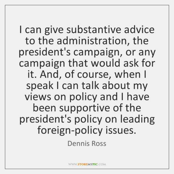 I can give substantive advice to the administration, the president's campaign, or ...