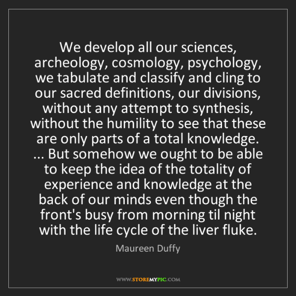 Maureen Duffy: We develop all our sciences, archeology, cosmology, psychology,...