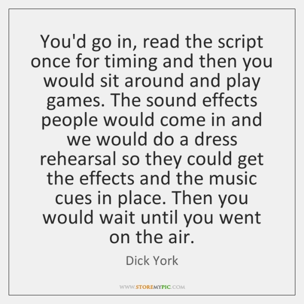 You'd go in, read the script once for timing and then you ...