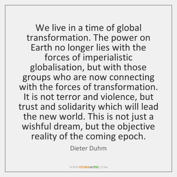 We live in a time of global transformation. The power on Earth ...