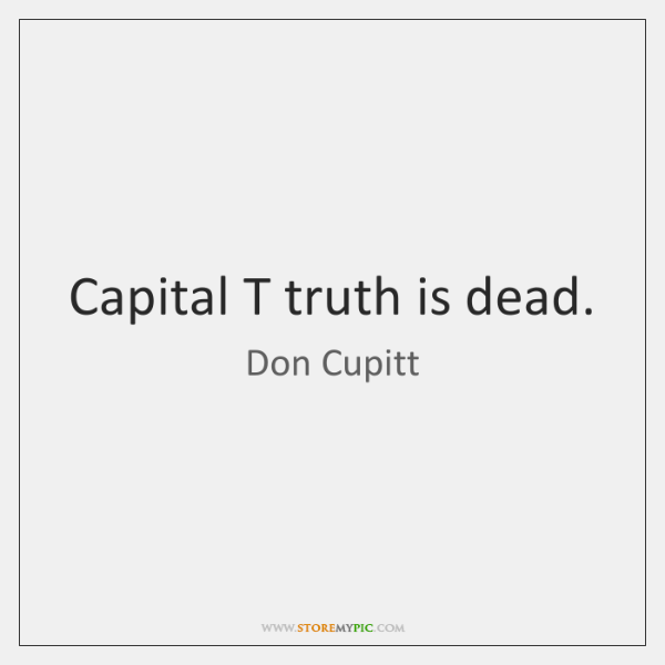 Capital T truth is dead.