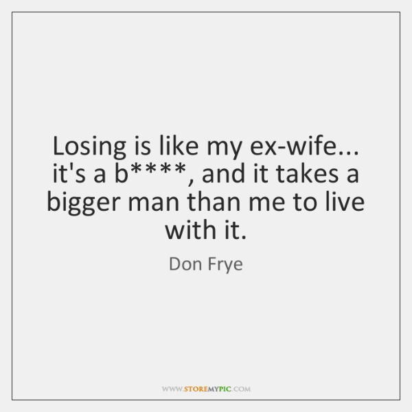 Losing is like my ex-wife... it's a b****, and it takes a ...