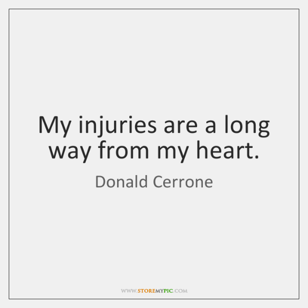 My injuries are a long way from my heart.