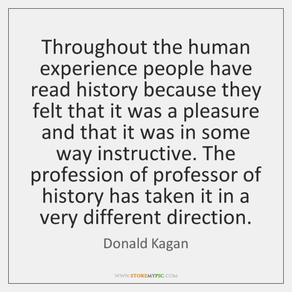 Throughout the human experience people have read history because they felt that ...
