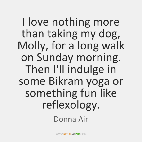 I love nothing more than taking my dog, Molly, for a long ...