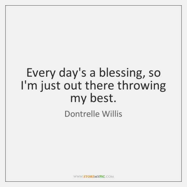 Every day's a blessing, so I'm just out there throwing my best.