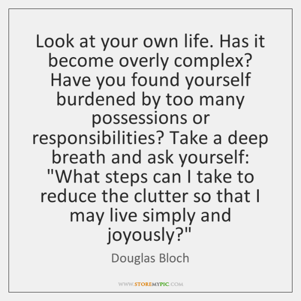 Look at your own life. Has it become overly complex? Have you ...