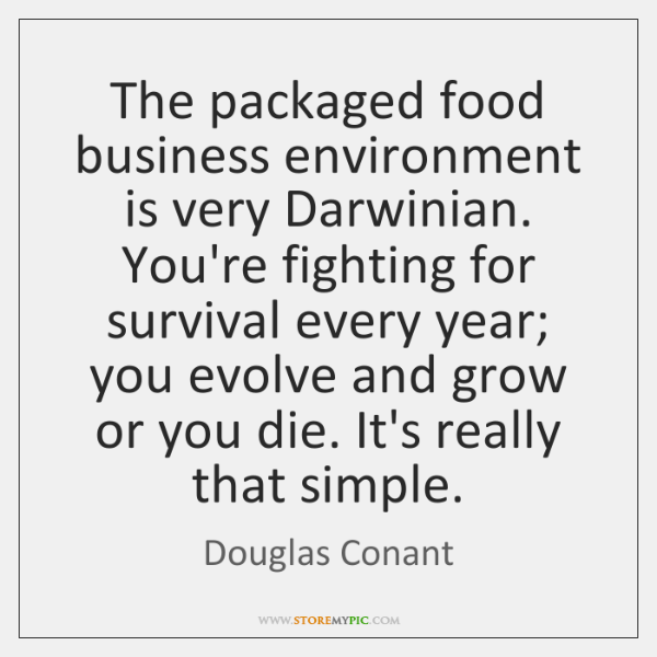 The packaged food business environment is very Darwinian. You're fighting for survival ...