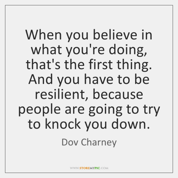 When you believe in what you're doing, that's the first thing. And ...