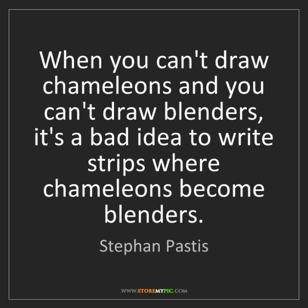 Stephan Pastis: When you can't draw chameleons and you can't draw blenders,...