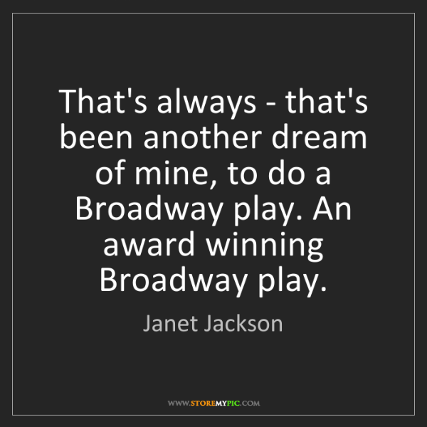 Janet Jackson: That's always - that's been another dream of mine, to...