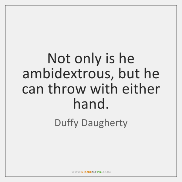 Not only is he ambidextrous, but he can throw with either hand.