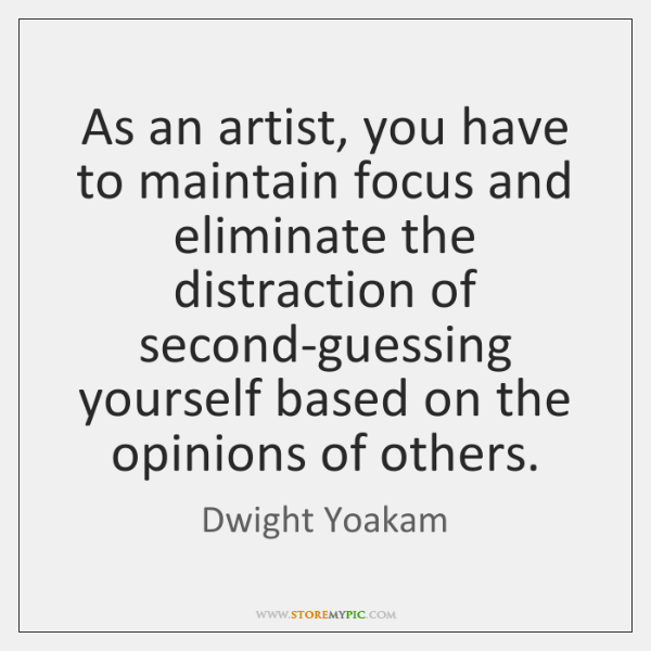 As an artist, you have to maintain focus and eliminate the distraction ...