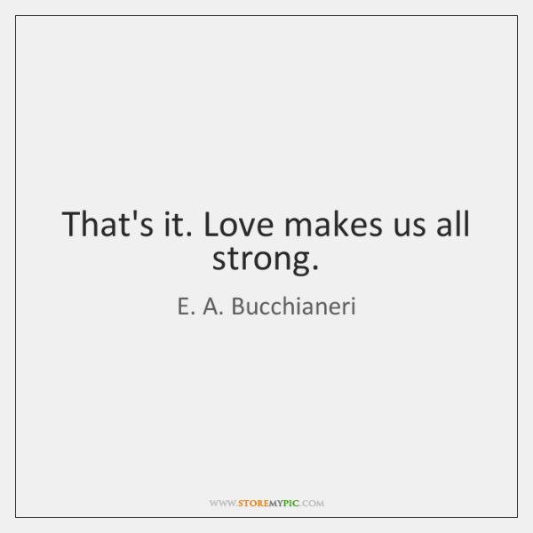 That's it. Love makes us all strong.
