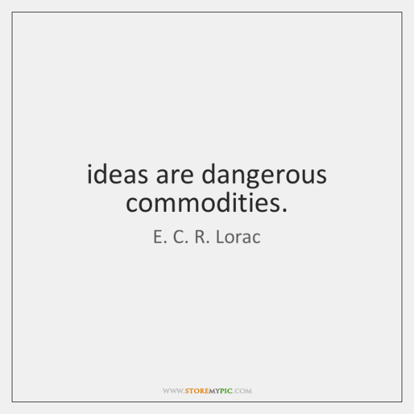 ideas are dangerous commodities.