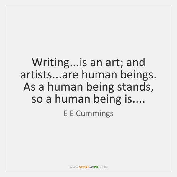 Writing...is an art; and artists...are human beings. As a human ...