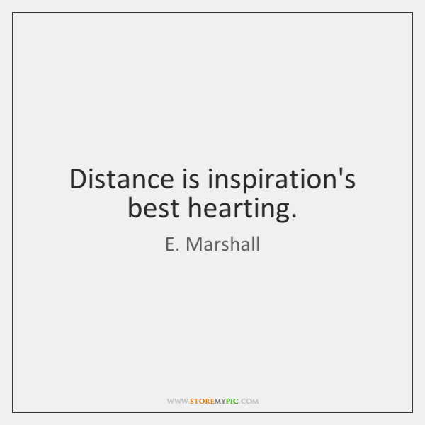 Distance is inspiration's best hearting.