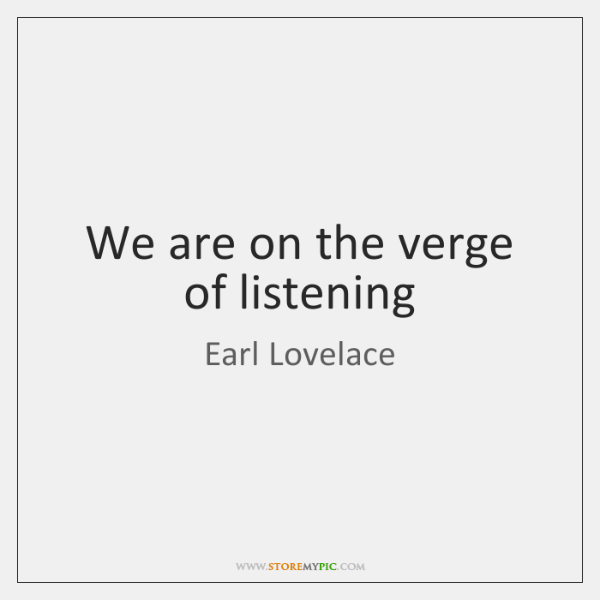 We are on the verge of listening