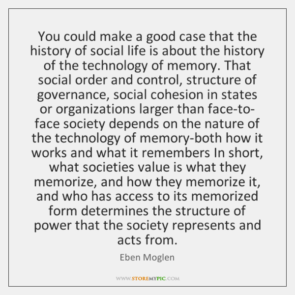 You could make a good case that the history of social life ...