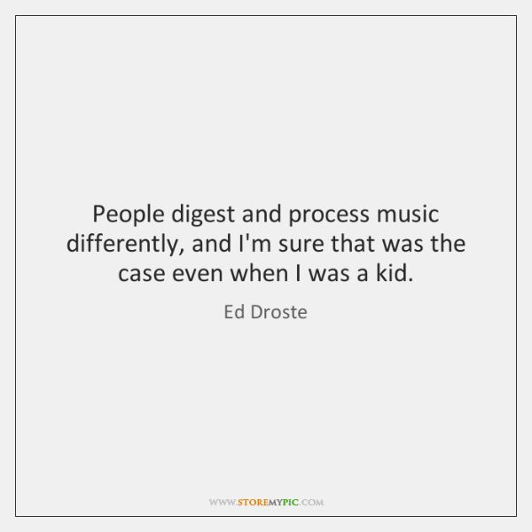 People digest and process music differently, and I'm sure that was the ...