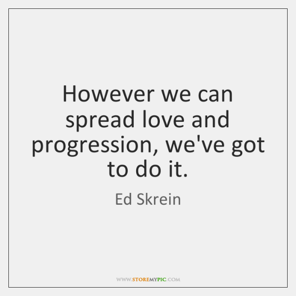 However we can spread love and progression, we've got to do it.