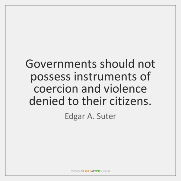 Governments should not possess instruments of coercion and violence denied to their ...