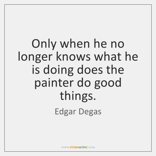 Only when he no longer knows what he is doing does the ...