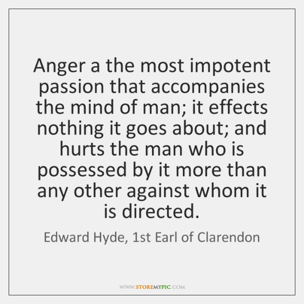 Anger a the most impotent passion that accompanies the mind of man; ...