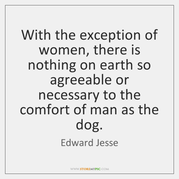 With the exception of women, there is nothing on earth so agreeable ...