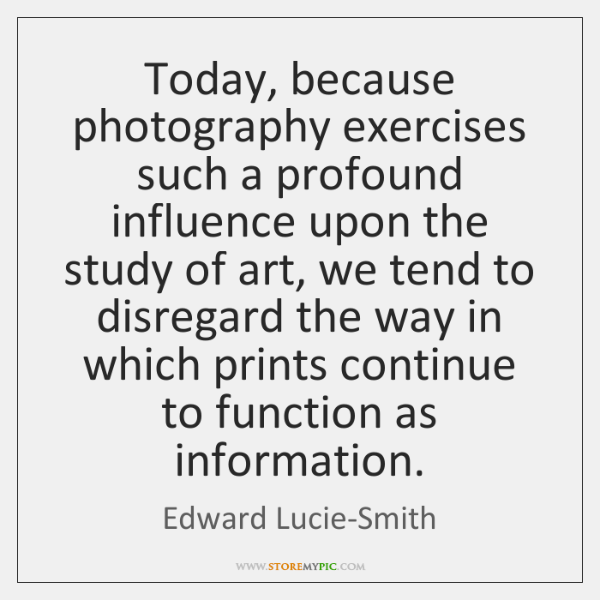 Today, because photography exercises such a profound influence upon the study of ...