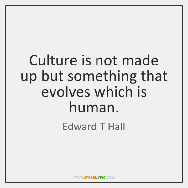Culture is not made up but something that evolves which is human.