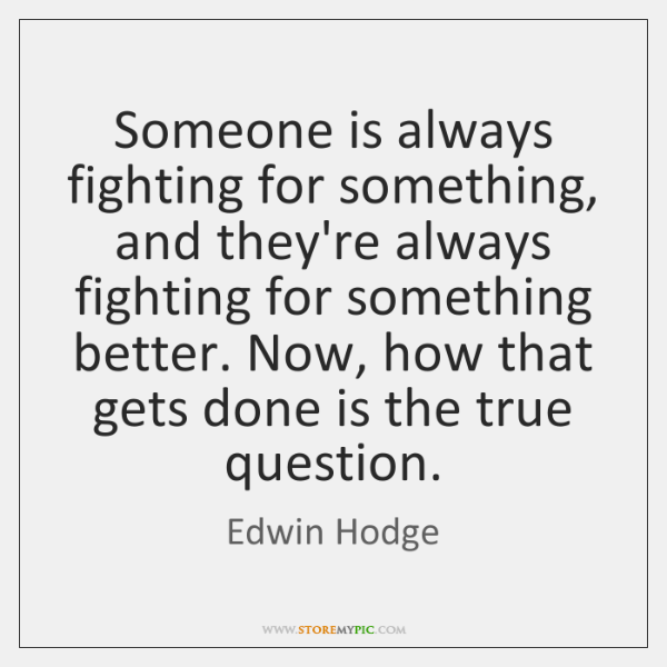 Someone is always fighting for something, and they're always fighting for something ...