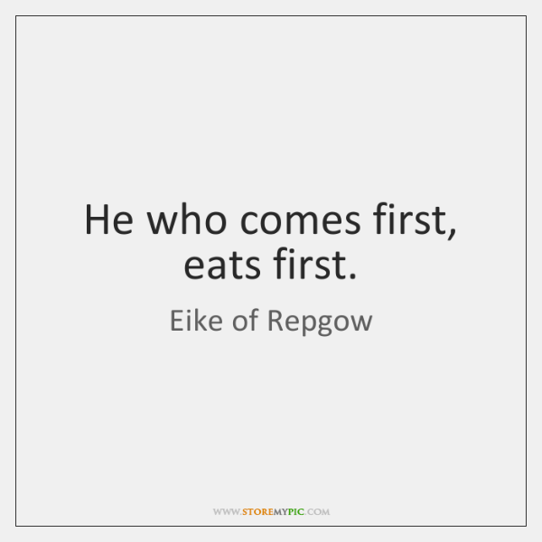 He who comes first, eats first.