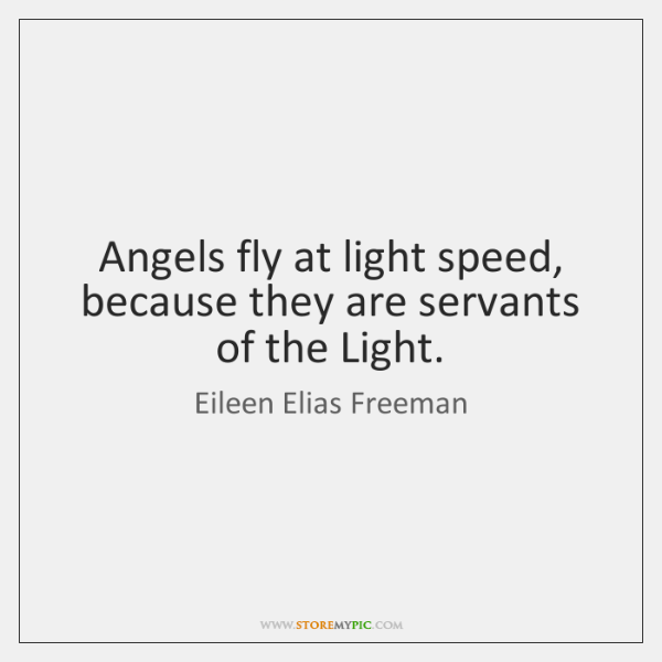 Angels fly at light speed, because they are servants of the Light.