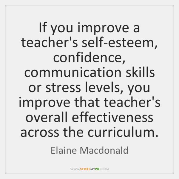 If you improve a teacher's self-esteem, confidence, communication skills or stress levels, ...