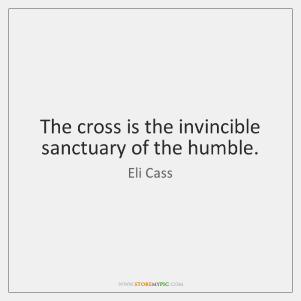 The cross is the invincible sanctuary of the humble.