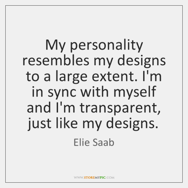 My personality resembles my designs to a large extent. I'm in sync ...