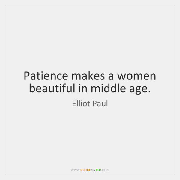 Patience makes a women beautiful in middle age.
