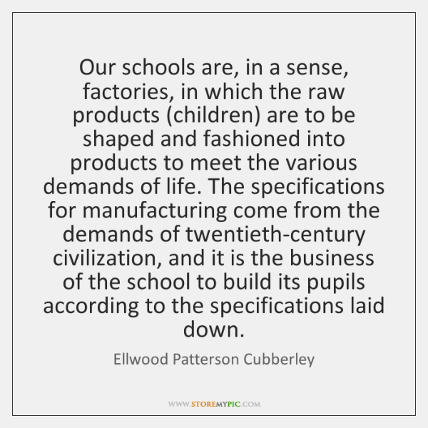 Our schools are, in a sense, factories, in which the raw products (...