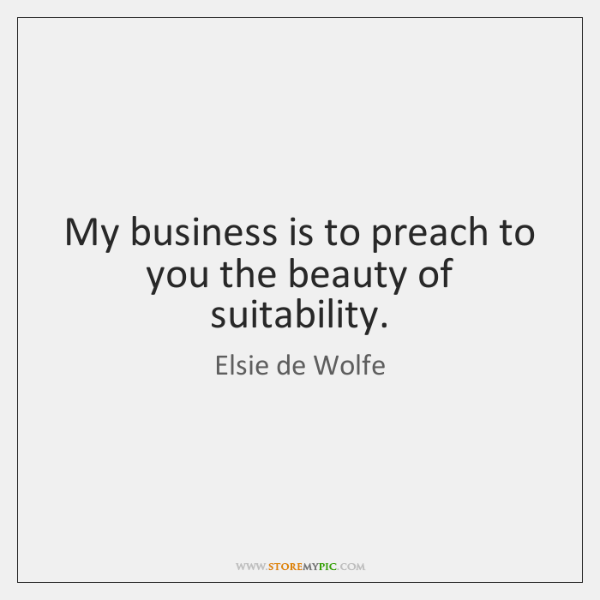 My business is to preach to you the beauty of suitability.