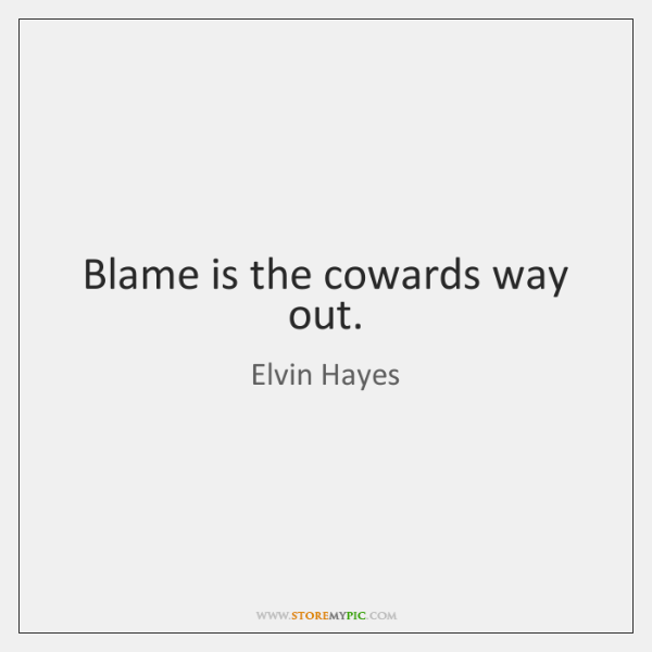Blame is the cowards way out.