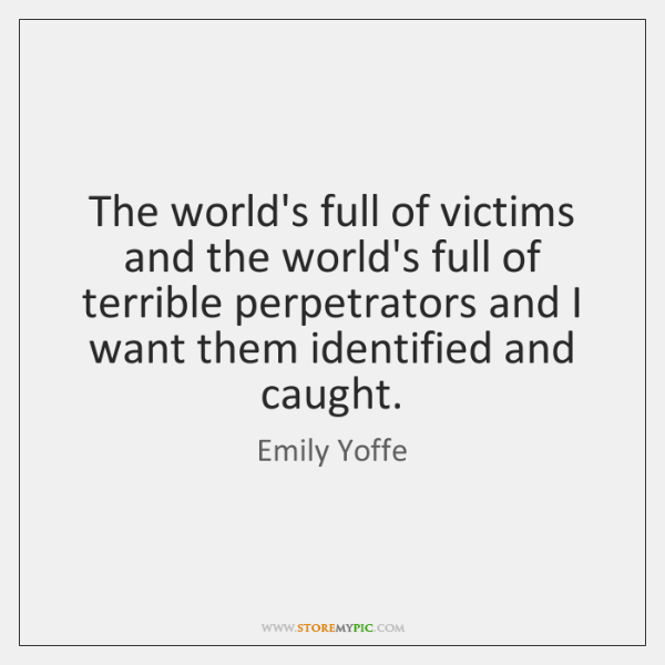 The world's full of victims and the world's full of terrible perpetrators ...