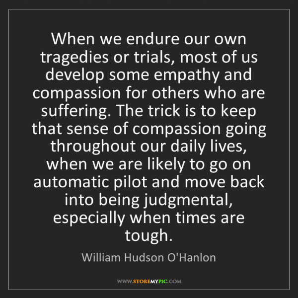 William Hudson O'Hanlon: When we endure our own tragedies or trials, most of us...