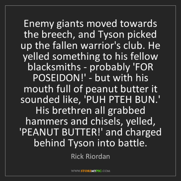 Rick Riordan: Enemy giants moved towards the breech, and Tyson picked...