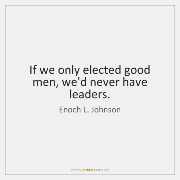 If we only elected good men, we'd never have leaders.