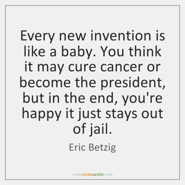 Every new invention is like a baby. You think it may cure ...