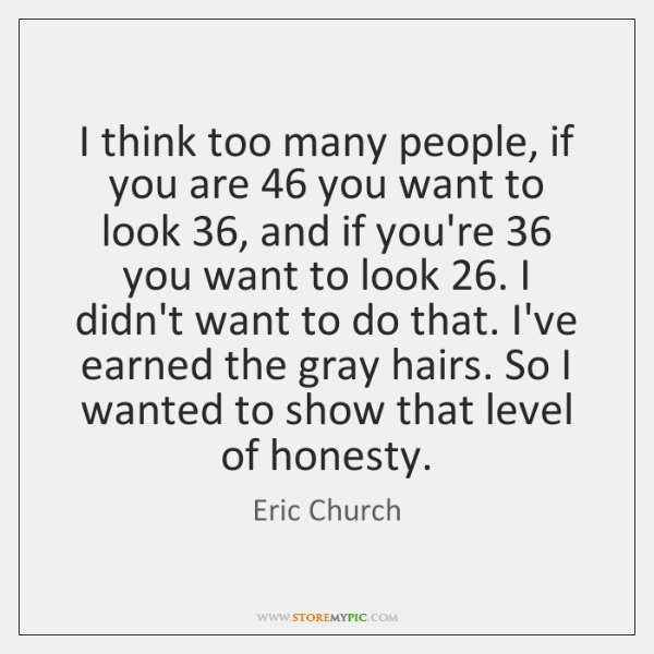 I think too many people, if you are 46 you want to look 36, ...