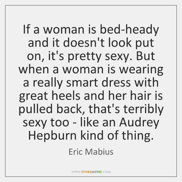 If a woman is bed-heady and it doesn't look put on, it's ...
