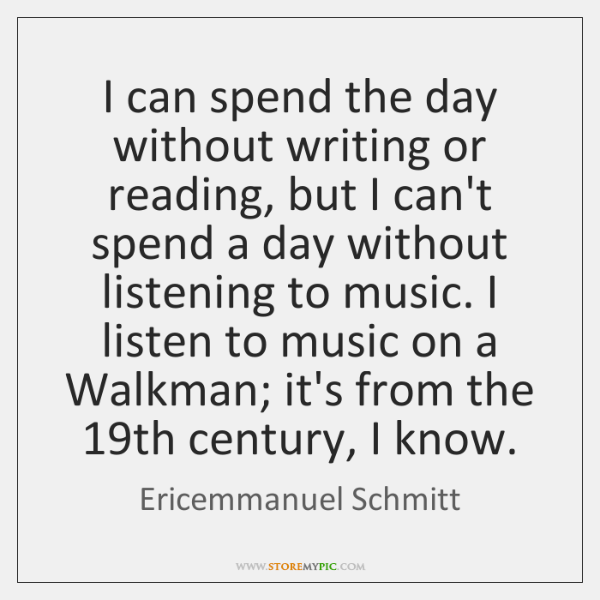 I can spend the day without writing or reading, but I can't ...