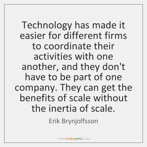 Technology has made it easier for different firms to coordinate their activities ...